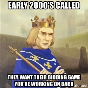 Disdainful King - Early 2000's called they want their bidding game you're working on back