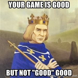 "Disdainful King - Your game is good  but not ""good"" good"