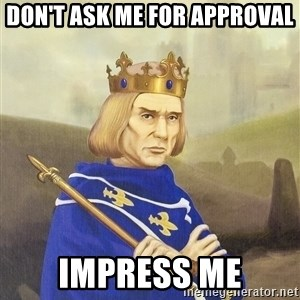 Disdainful King - don't ask me for approval impress me
