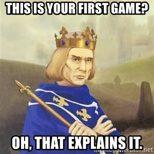 Disdainful King - This is your first game? Oh, that explains it.