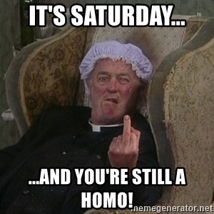 Things my homophobic mother says - It's Saturday... ...and you're still a homo!
