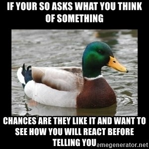 advice mallard - If your so asks what you think of something Chances are they like it and want to see how you will react before telling you