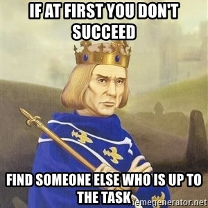 Disdainful King - if at first you don't succeed find someone else who is up to the task