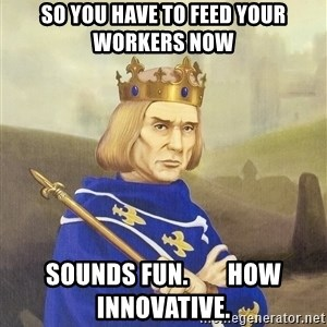 Disdainful King - so you have to feed your workers now sounds fun.        how innovative.