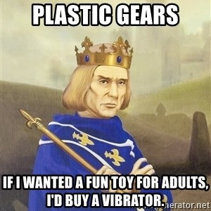 Disdainful King - plastic gears If I wanted a fun toy for adults, i'd buy a vibrator.