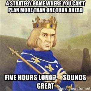 Disdainful King - a strategy game where you can't plan more than one turn ahead five hours long?     sounds great