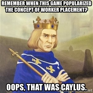 Disdainful King - remember when this game popularized     the concept of worker placement? oops, that was caylus.