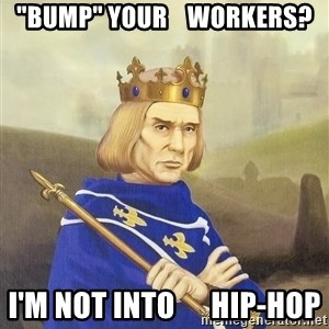 """Disdainful King - """"BUMP"""" YOUR    WORKERS? I'm not into      hip-hop"""