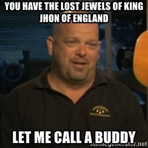 Pawn Stars Rick Harrison - You have the lost jewels of king Jhon of England  Let me call a buddy