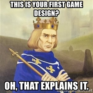 Disdainful King - this is your first game design? oh, that explains it.