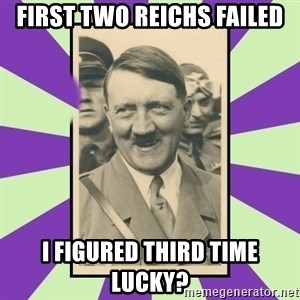 Hitler Smiling - First two reichs failed I figured third time lucky?