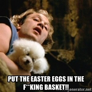 BuffaloBill -  put the easter eggs in the f**king basket!!