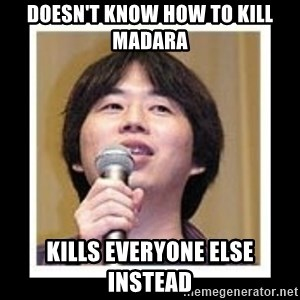 masashi kishimoto - Doesn't know how to kill madara kills everyone else instead