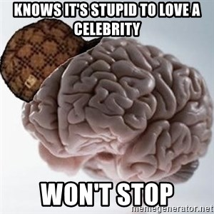 Scumbag Brain - KNOWS IT'S STUPID TO LOVE A CELEBRITY WON'T STOP