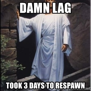 Hell Yeah Jesus - Damn lag Took 3 days to respawn