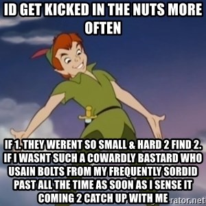 peter pan butt - id get kicked in the nuts more often if 1. they werent so small & hard 2 find 2. if i wasnt such a cowardly bastard who usain bolts from my frequently sordid past all the time as soon as i sense it coming 2 catch up with me