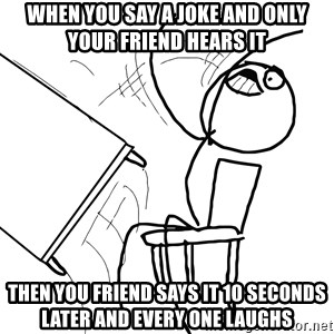 Desk Flip Rage Guy - when you say a joke and only your friend hears it then you friend says it 10 seconds later and every one laughs