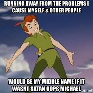peter pan butt - running away from the problems i cause myself & other people would be my middle name if it wasnt satan oops michael