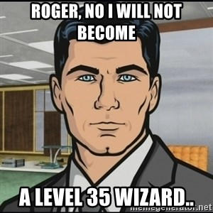 Archer - Roger, no i will not become  A Level 35 wizard..