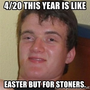 Stoner Guy - 4/20 this year is like  easter but for stoners.