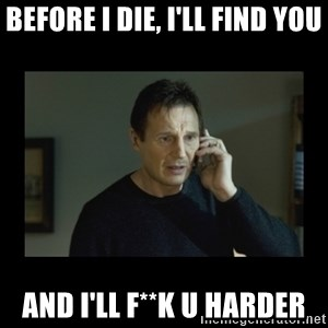 I will find you and kill you - before i die, i'll find you And i'll f**k u harder
