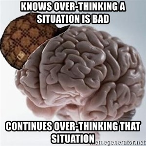 Scumbag Brain - Knows over-thinking a situation is bad Continues over-thinking that situation