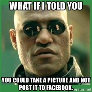 Matrix Morpheus - WHAT IF I TOLD YOU You could take a picture and NOT post it to Facebook.