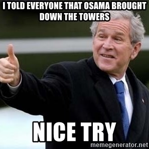nice try bush bush - i told everyone that osama brought down the towers nice try