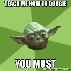 Advice Yoda Gives - teach me how to dougie you must