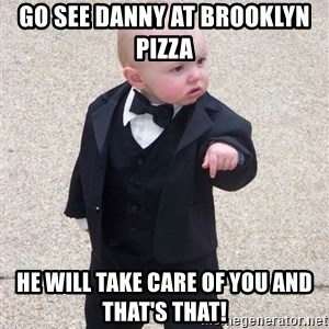 gangster baby - Go see Danny at Brooklyn pizza  He will take care of you and that's that!
