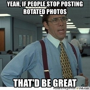 That would be great - yeah, if people stop posting rotated photos that'd be great