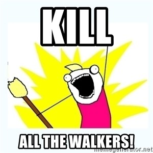 All the things - kill  all the walkers!