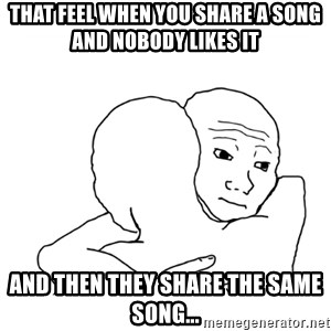 I know that feel bro blank - that feel when you share a song and nobody likes it  and then they share the same song...