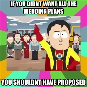 Captain  Obvious South Park - if you didnt want all the wedding plans you shouldnt have proposed