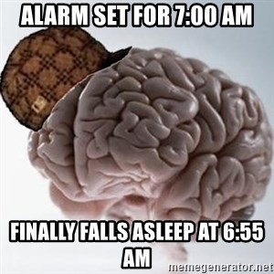 Scumbag Brain - Alarm set for 7:00 am finally falls asleep at 6:55 am