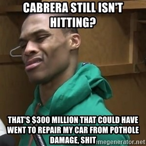 Russell Westbrook - Cabrera still isn't hitting? That's $300 million that could have went to repair my car from pothole damage, shit