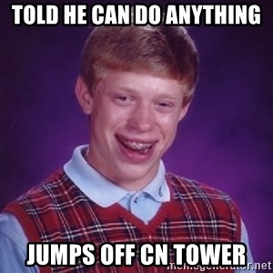 Bad Luck Brian - told he can do anything jumps off cn tower
