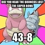 Slowbro - Did you hear the broncos lost the Super Bowl  43-8