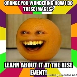 Annoying Orange Puns - orange you wondering how I do these images? learn about it at the rise event!