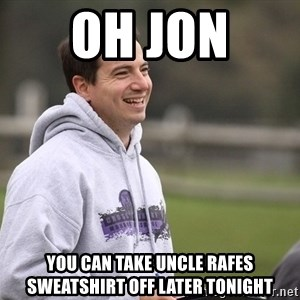 Empty Promises Coach - oh jon  you can take uncle rafes sweatshirt off later tonight