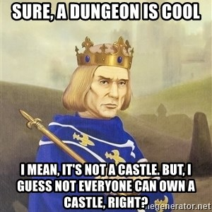 Disdainful King - sure, a dungeon is cool i mean, it's not a castle. but, i guess not everyone can own a castle, right?