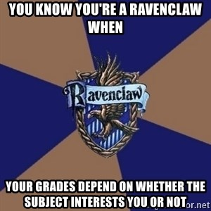 You know you're a Ravenclaw when - you know you're a ravenclaw when  your grades depend on whether the subject interests you or not