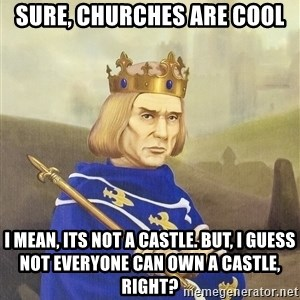Disdainful King - sure, Churches are cool i mean, its not a castle. But, I guess not everyone can own a castle, right?