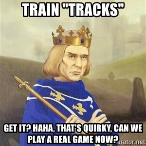 "Disdainful King - Train ""TRACKS"" GET IT? HAHA, that's quirky, can we play a real game now?"