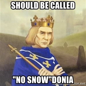"Disdainful King - should be called ""no snow""donia"