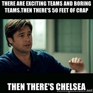 50 feet of Crap - There are exciting teams and boring teams.Then there's 50 feet of Crap Then there's Chelsea