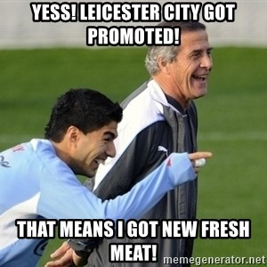 Luis Suarez - Yess! Leicester City got promoted! That means I got new fresh meat!