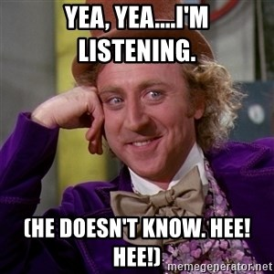 Willy Wonka - YEa, Yea....I'm listening. (he doesn't know. Hee! Hee!)