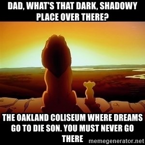Simba - dad, what's that dark, shadowy place over there? the oakland coliseum where dreams go to die son. you must never go there