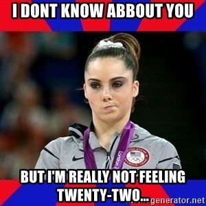 Mckayla Maroney Does Not Approve - I dont know abbout you But I'm really not feeling twenty-two...